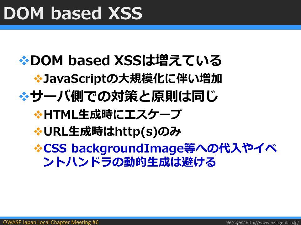 NetAgent http://www.netagent.co.jp/ OWASP Japan Local Chapter Meeting #6 DOM based XSS  DOM based XSSは増えている  JavaScriptの大規模化に伴い増加  サーバ側での対策と原則は同じ  HTML生成時にエスケープ  URL生成時はhttp(s)のみ  CSS backgroundImage等への代入やイベ ントハンドラの動的生成は避ける