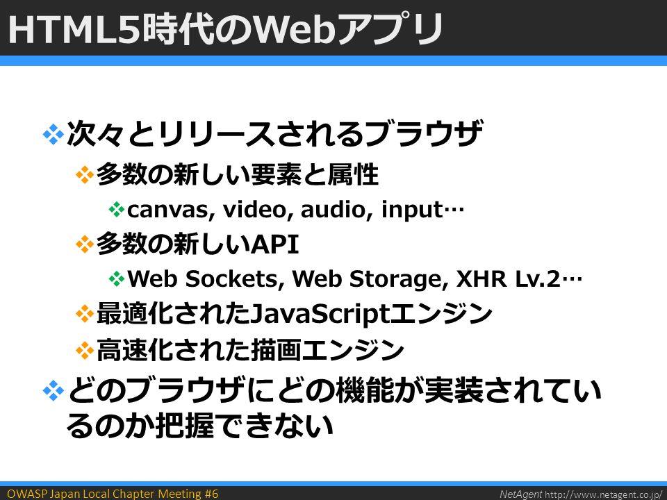 NetAgent http://www.netagent.co.jp/ OWASP Japan Local Chapter Meeting #6 HTML5時代のWebアプリ  次々とリリースされるブラウザ  多数の新しい要素と属性  canvas, video, audio, input…  多数の新しいAPI  Web Sockets, Web Storage, XHR Lv.2…  最適化されたJavaScriptエンジン  高速化された描画エンジン  どのブラウザにどの機能が実装されてい るのか把握できない