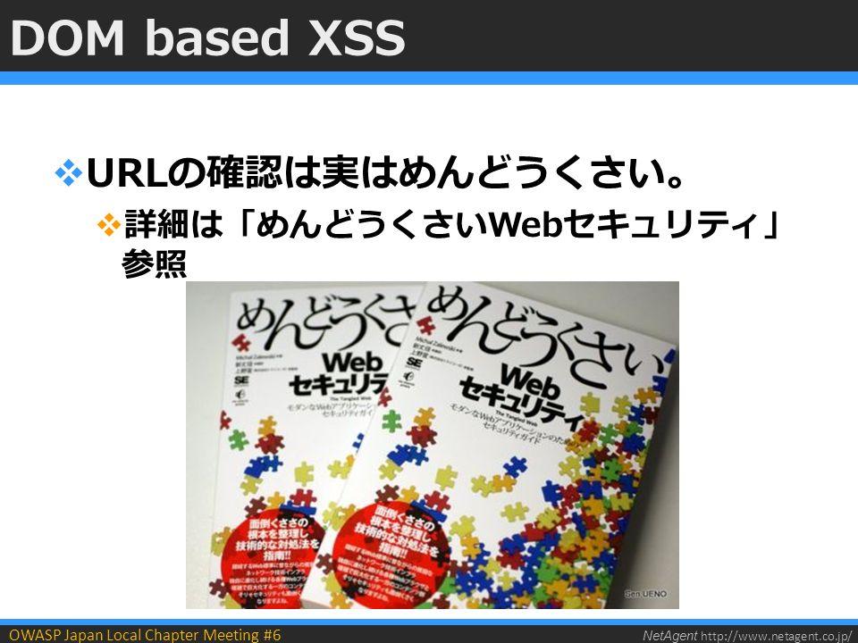 NetAgent http://www.netagent.co.jp/ OWASP Japan Local Chapter Meeting #6 DOM based XSS  URLの確認は実はめんどうくさい。  詳細は「めんどうくさいWebセキュリティ」 参照