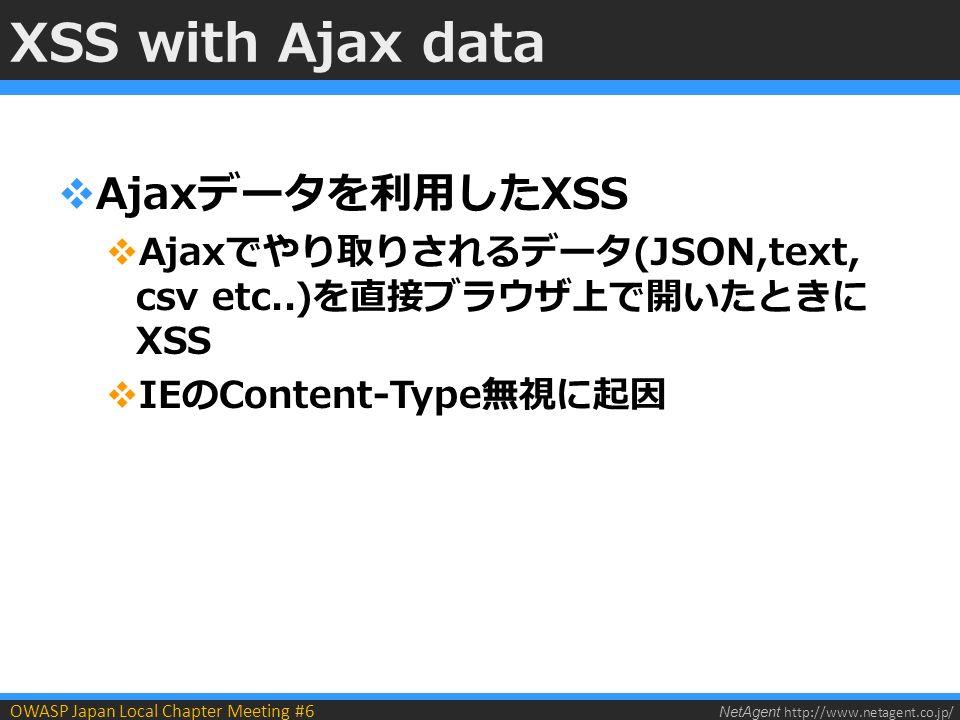 NetAgent http://www.netagent.co.jp/ OWASP Japan Local Chapter Meeting #6 XSS with Ajax data  Ajaxデータを利用したXSS  Ajaxでやり取りされるデータ(JSON,text, csv etc..)を直接ブラウザ上で開いたときに XSS  IEのContent-Type無視に起因