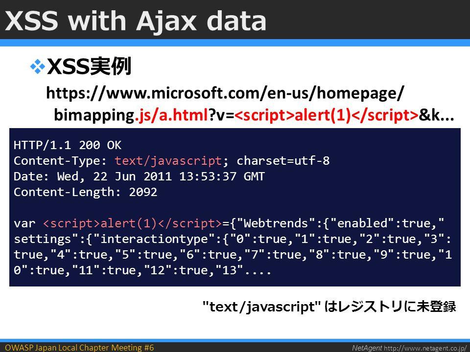NetAgent http://www.netagent.co.jp/ OWASP Japan Local Chapter Meeting #6 XSS with Ajax data  XSS実例 https://www.microsoft.com/en-us/homepage/ bimapping.js/a.html v= alert(1) &k...