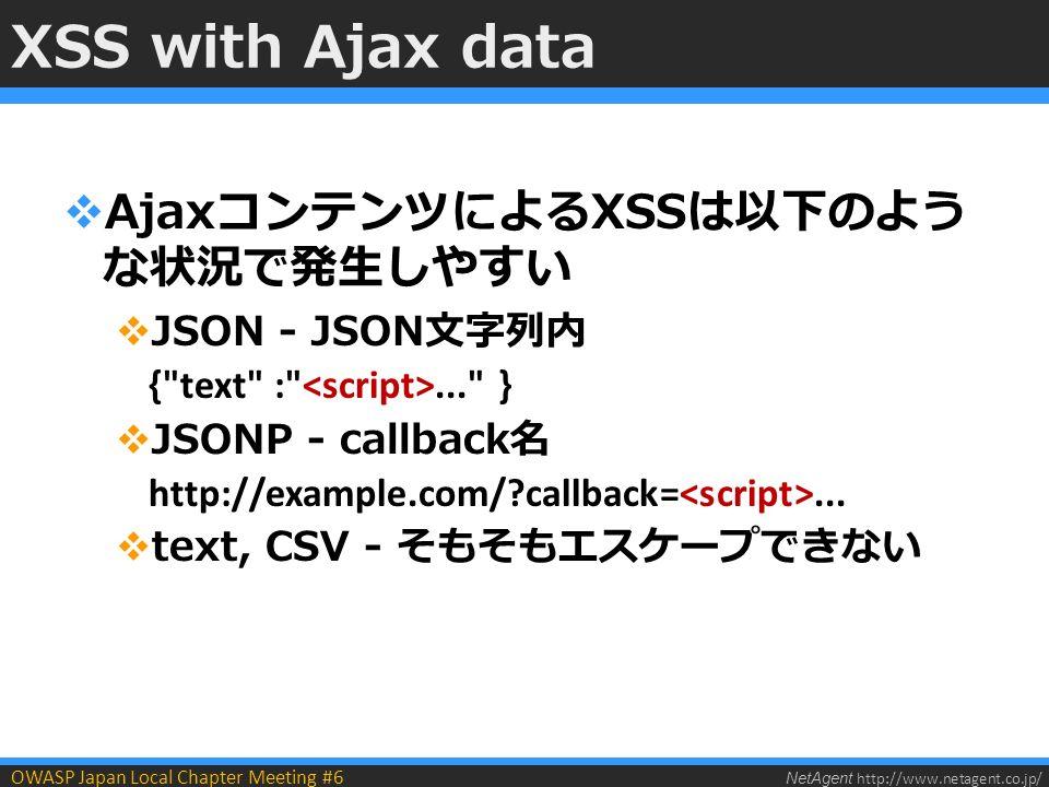 NetAgent http://www.netagent.co.jp/ OWASP Japan Local Chapter Meeting #6 XSS with Ajax data  AjaxコンテンツによるXSSは以下のよう な状況で発生しやすい  JSON - JSON文字列内 { text : ... }  JSONP - callback名 http://example.com/ callback=...
