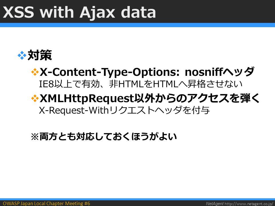 NetAgent http://www.netagent.co.jp/ OWASP Japan Local Chapter Meeting #6 XSS with Ajax data  対策  X-Content-Type-Options: nosniffヘッダ IE8以上で有効、非HTMLをHTMLへ昇格させない  XMLHttpRequest以外からのアクセスを弾く X-Request-Withリクエストヘッダを付与 ※両方とも対応しておくほうがよい