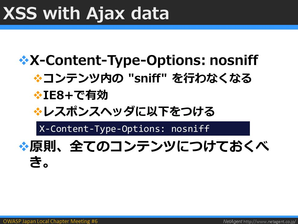 NetAgent   OWASP Japan Local Chapter Meeting #6 XSS with Ajax data  X-Content-Type-Options: nosniff  コンテンツ内の sniff を行わなくなる  IE8+で有効  レスポンスヘッダに以下をつける  原則、全てのコンテンツにつけておくべ き。 X-Content-Type-Options: nosniff