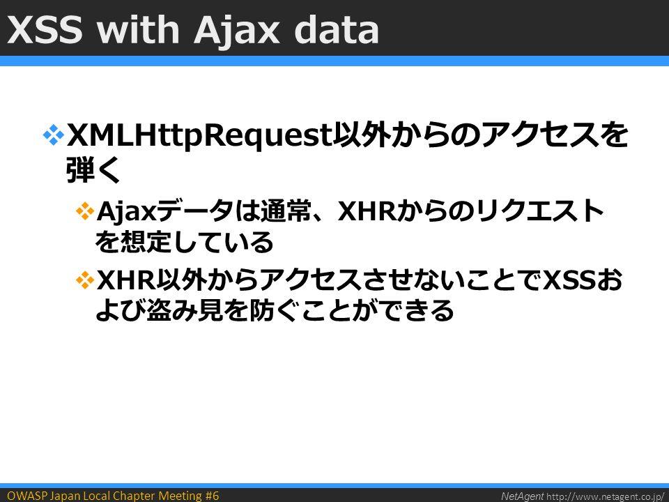 NetAgent http://www.netagent.co.jp/ OWASP Japan Local Chapter Meeting #6 XSS with Ajax data  XMLHttpRequest以外からのアクセスを 弾く  Ajaxデータは通常、XHRからのリクエスト を想定している  XHR以外からアクセスさせないことでXSSお よび盗み見を防ぐことができる