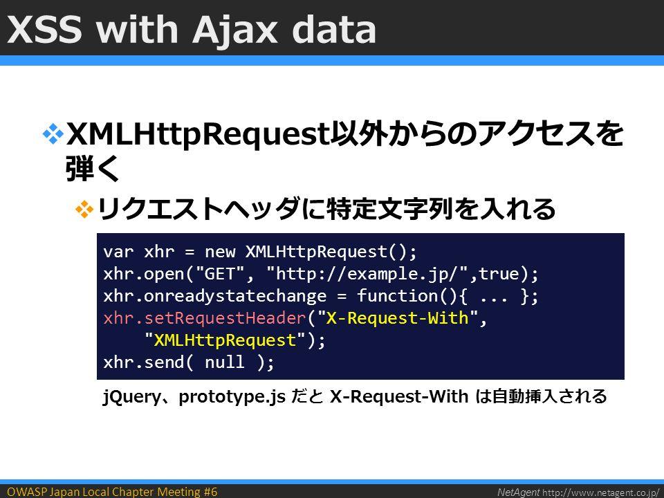 NetAgent http://www.netagent.co.jp/ OWASP Japan Local Chapter Meeting #6 XSS with Ajax data  XMLHttpRequest以外からのアクセスを 弾く  リクエストヘッダに特定文字列を入れる var xhr = new XMLHttpRequest(); xhr.open( GET , http://example.jp/ ,true); xhr.onreadystatechange = function(){...