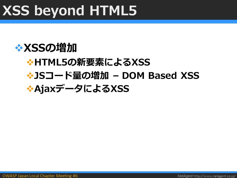 NetAgent http://www.netagent.co.jp/ OWASP Japan Local Chapter Meeting #6 XSS beyond HTML5  XSSの増加  HTML5の新要素によるXSS  JSコード量の増加 – DOM Based XSS  AjaxデータによるXSS