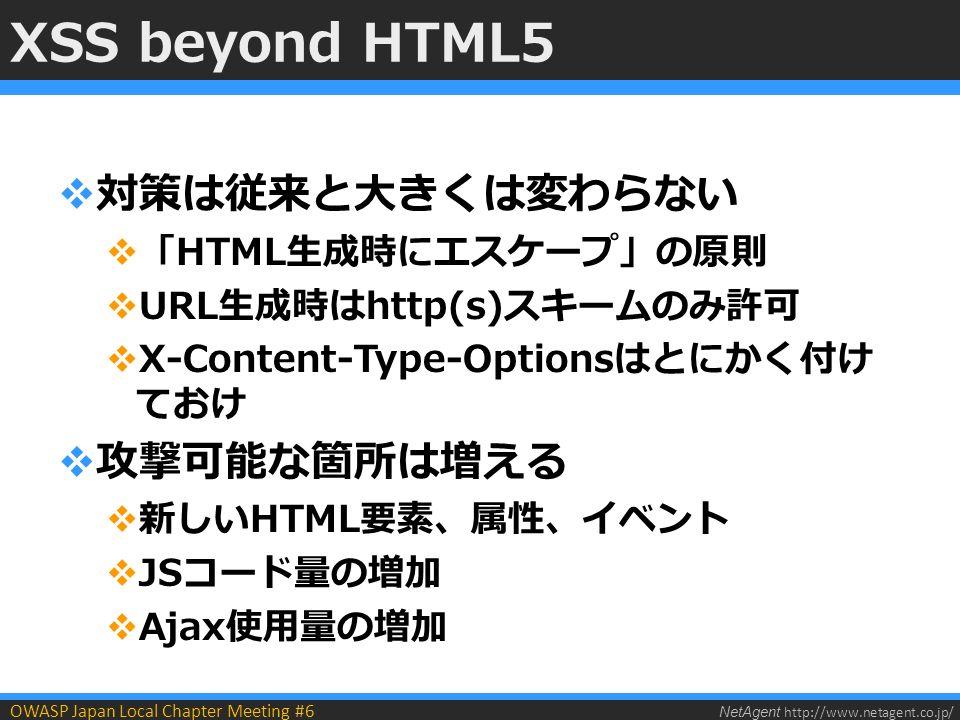 NetAgent http://www.netagent.co.jp/ OWASP Japan Local Chapter Meeting #6 XSS beyond HTML5  対策は従来と大きくは変わらない  「HTML生成時にエスケープ」の原則  URL生成時はhttp(s)スキームのみ許可  X-Content-Type-Optionsはとにかく付け ておけ  攻撃可能な箇所は増える  新しいHTML要素、属性、イベント  JSコード量の増加  Ajax使用量の増加