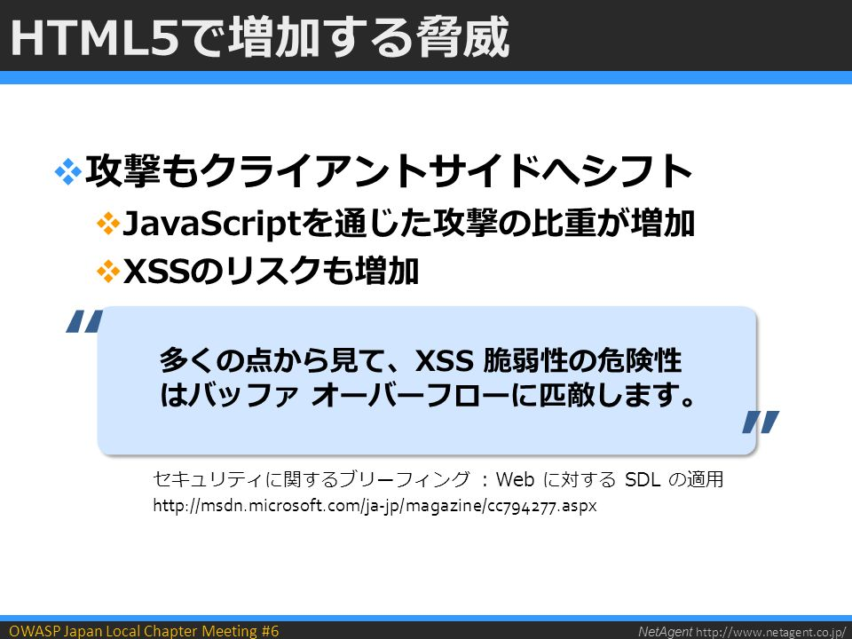 NetAgent http://www.netagent.co.jp/ OWASP Japan Local Chapter Meeting #6 HTML5で増加する脅威  攻撃もクライアントサイドへシフト  JavaScriptを通じた攻撃の比重が増加  XSSのリスクも増加 多くの点から見て、XSS 脆弱性の危険性 はバッファ オーバーフローに匹敵します。 セキュリティに関するブリーフィング : Web に対する SDL の適用 http://msdn.microsoft.com/ja-jp/magazine/cc794277.aspx