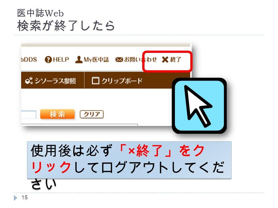 医中誌 Web 検索が終了したら 15 使用後は必ず「 × 終了」をク リックしてログアウトしてくだ さい