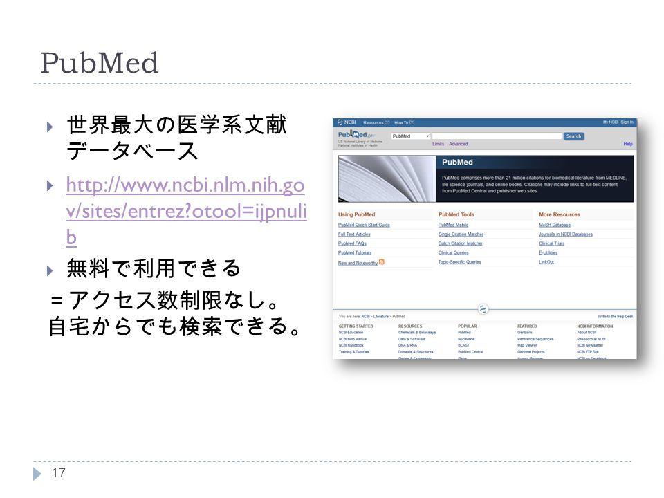 PubMed  世界最大の医学系文献 データベース  http://www.ncbi.nlm.nih.go v/sites/entrez otool=ijpnuli b http://www.ncbi.nlm.nih.go v/sites/entrez otool=ijpnuli b  無料で利用できる =アクセス数制限なし。 自宅からでも検索できる。 17