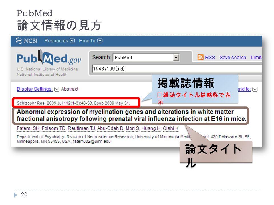 PubMed 論文情報の見方 20 論文タイト ル 掲載誌情報 ※雑誌タイトルは略称で表 示 掲載誌情報 ※雑誌タイトルは略称で表 示