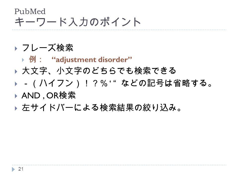 PubMed キーワード入力のポイント  フレーズ検索  例: adjustment disorder  大文字、小文字のどちらでも検索できる  -(ハイフン)!?% ' などの記号は省略する。  AND, OR 検索  左サイドバーによる検索結果の絞り込み。 21