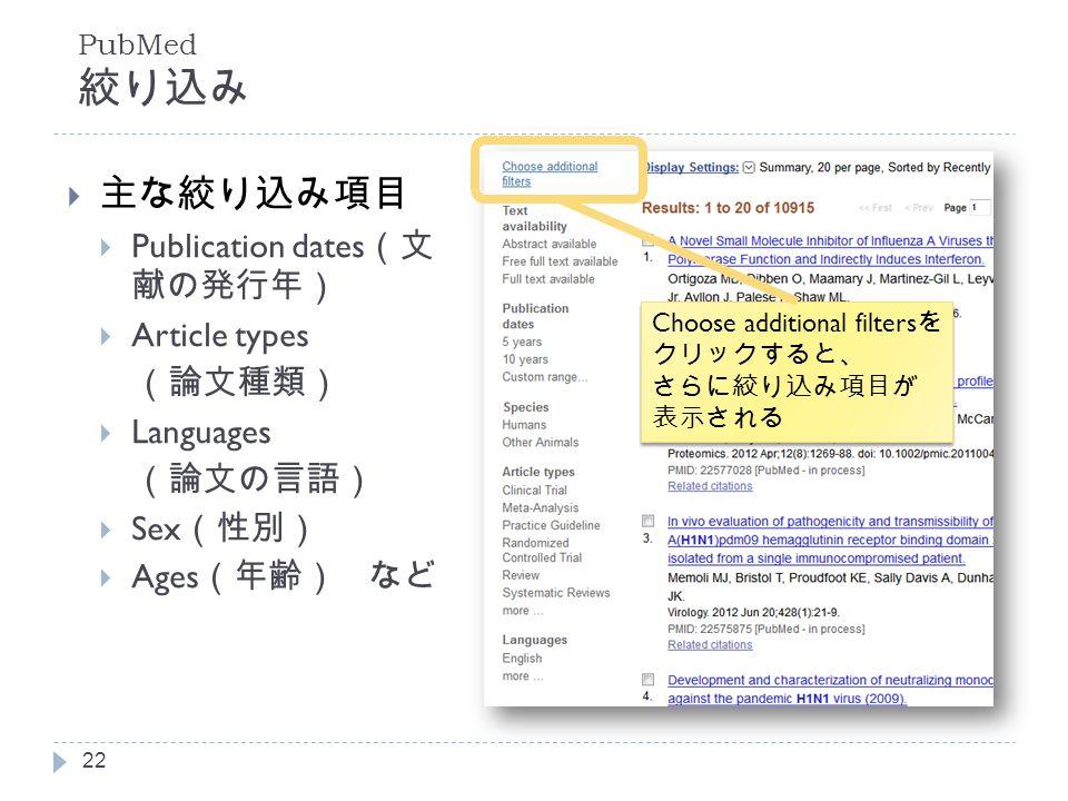 PubMed 絞り込み  主な絞り込み項目  Publication dates (文 献の発行年)  Article types (論文種類)  Languages (論文の言語)  Sex (性別)  Ages (年齢) など 22 Choose additional filters を クリックすると、 さらに絞り込み項目が 表示される Choose additional filters を クリックすると、 さらに絞り込み項目が 表示される