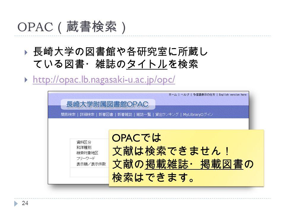 OPAC (蔵書検索)  長崎大学の図書館や各研究室に所蔵し ている図書・雑誌のタイトルを検索  http://opac.lb.nagasaki-u.ac.jp/opc/ http://opac.lb.nagasaki-u.ac.jp/opc/ 24 OPAC では 文献は検索できません! 文献の掲載雑誌・掲載図書の 検索はできます。 OPAC では 文献は検索できません! 文献の掲載雑誌・掲載図書の 検索はできます。
