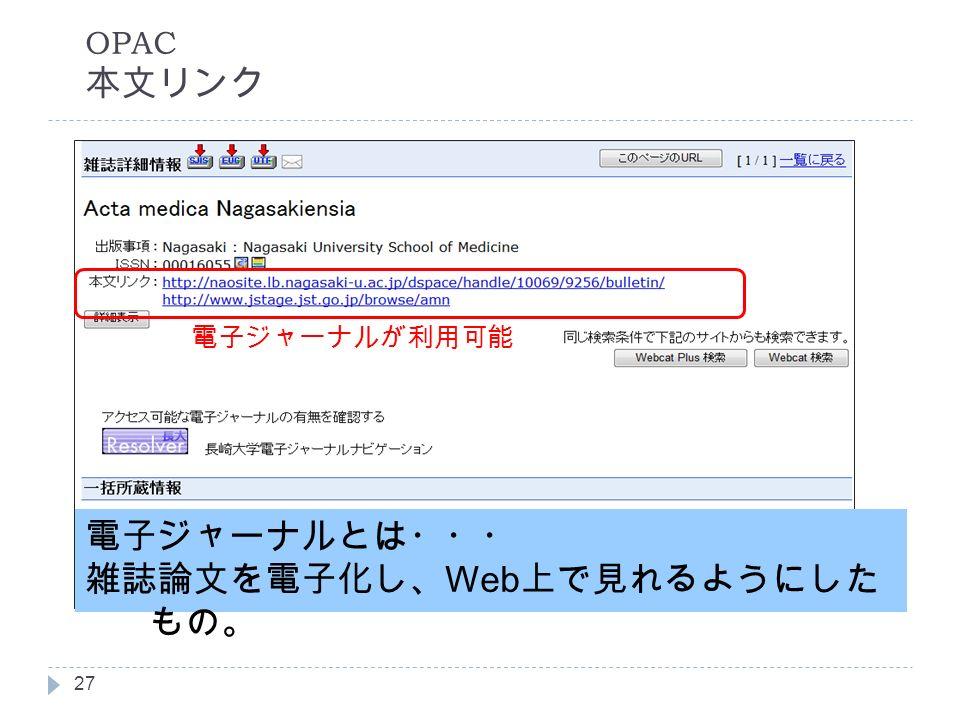 OPAC 本文リンク 電子ジャーナルとは・・・ 雑誌論文を電子化し、 Web 上で見れるようにした もの。 電子ジャーナルが利用可能 27