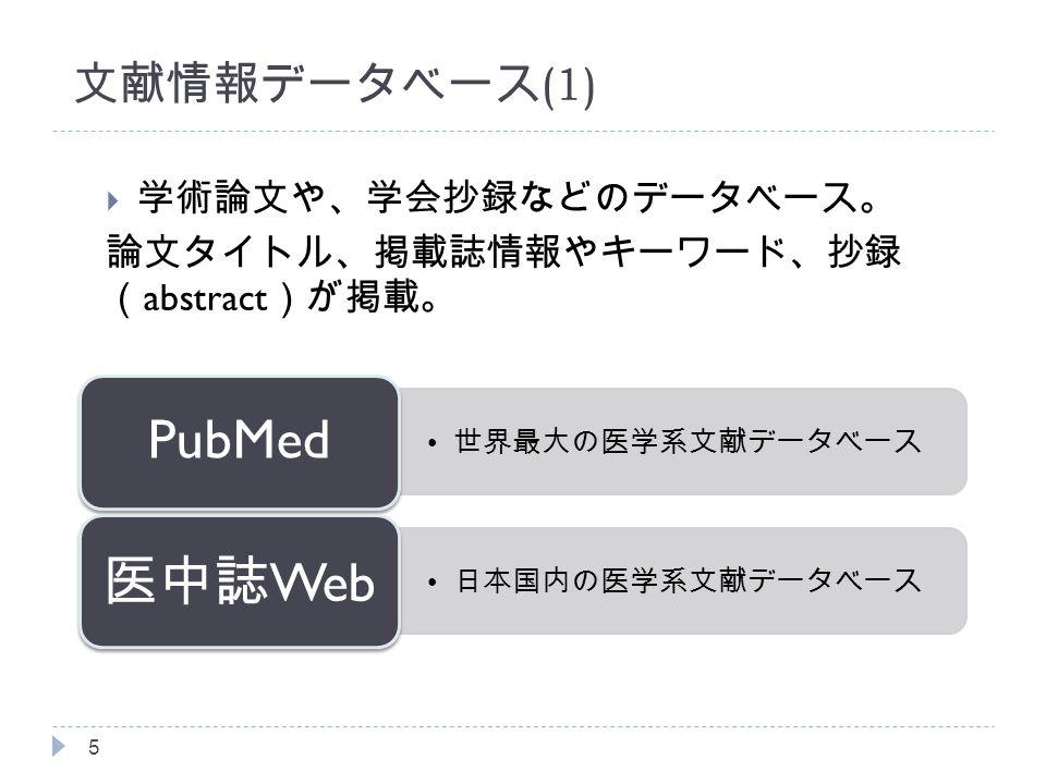 文献情報データベース (1)  学術論文や、学会抄録などのデータベース。 論文タイトル、掲載誌情報やキーワード、抄録 ( abstract )が掲載。 5 世界最大の医学系文献データベース PubMed 日本国内の医学系文献データベース 医中誌 Web