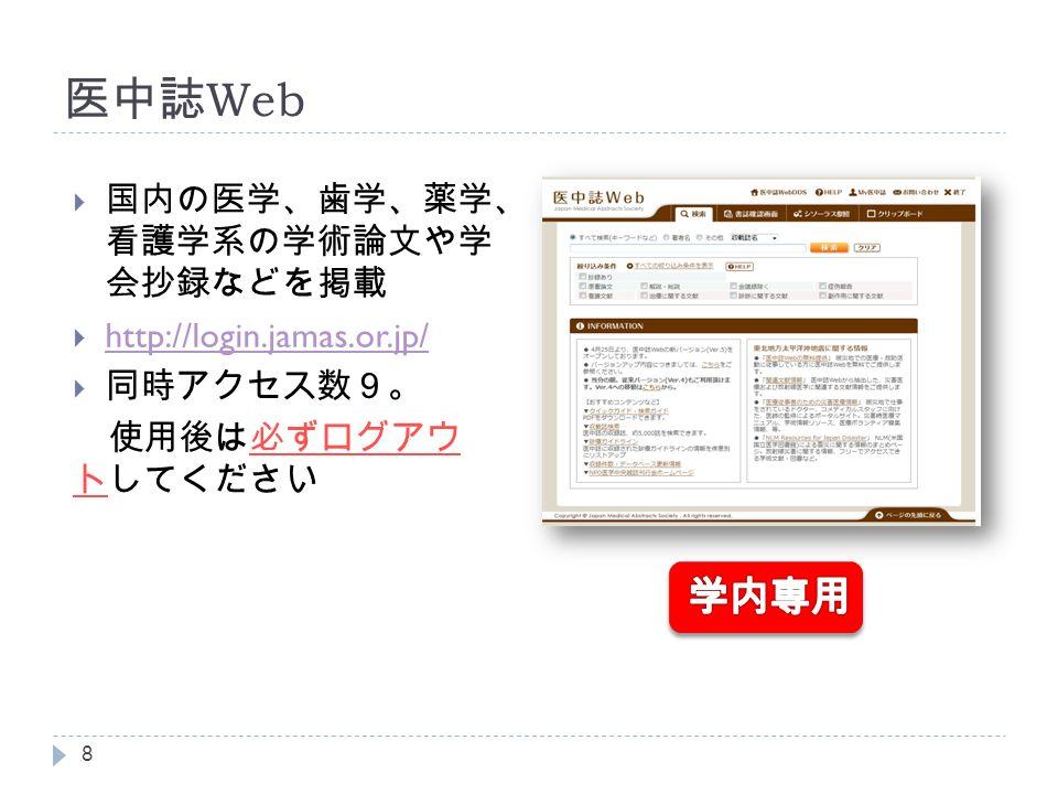 医中誌 Web  国内の医学、歯学、薬学、 看護学系の学術論文や学 会抄録などを掲載  http://login.jamas.or.jp/ http://login.jamas.or.jp/  同時アクセス数9。 使用後は必ずログアウ トしてください 8