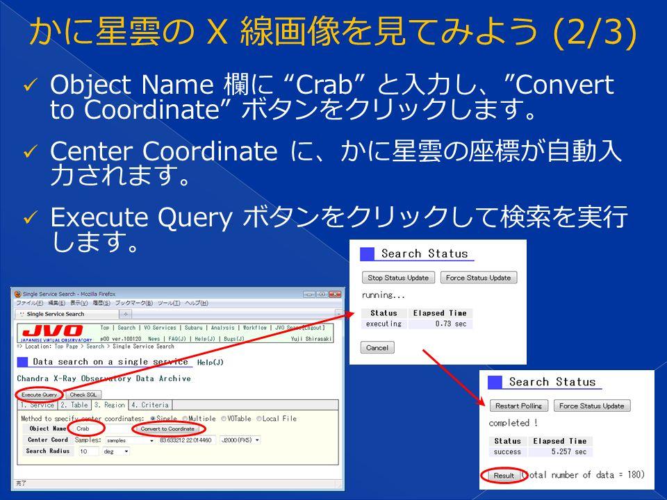 Object Name 欄に Crab と入力し、 Convert to Coordinate ボタンをクリックします。 Center Coordinate に、かに星雲の座標が自動入 力されます。 Execute Query ボタンをクリックして検索を実行 します。