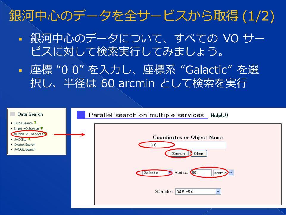  銀河中心のデータについて、すべての VO サー ビスに対して検索実行してみましょう。  座標 0 0 を入力し、座標系 Galactic を選 択し、半径は 60 arcmin として検索を実行
