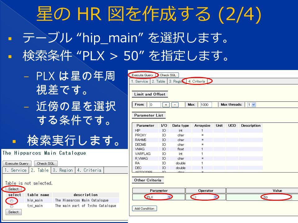  テーブル hip_main を選択します。  検索条件 PLX > 50 を指定します。 − PLX は星の年周 視差です。 − 近傍の星を選択 する条件です。  検索実行します。