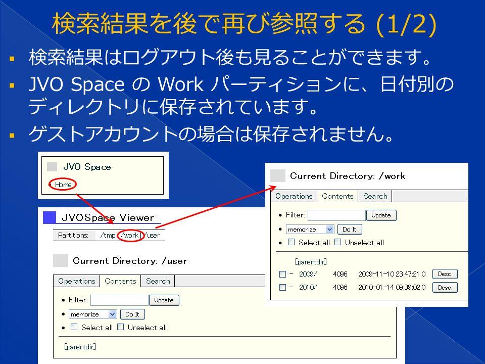  検索結果はログアウト後も見ることができます。  JVO Space の Work パーティションに、日付別の ディレクトリに保存されています。  ゲストアカウントの場合は保存されません。