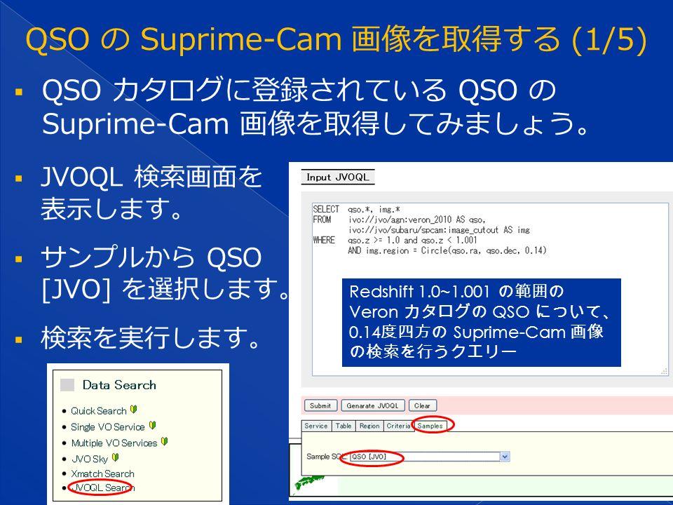  QSO カタログに登録されている QSO の Suprime-Cam 画像を取得してみましょう。  JVOQL 検索画面を 表示します。  サンプルから QSO [JVO] を選択します。  検索を実行します。 Redshift 1.0~1.001 の範囲の Veron カタログの QSO について、 0.14 度四方の Suprime-Cam 画像 の検索を行うクエリー