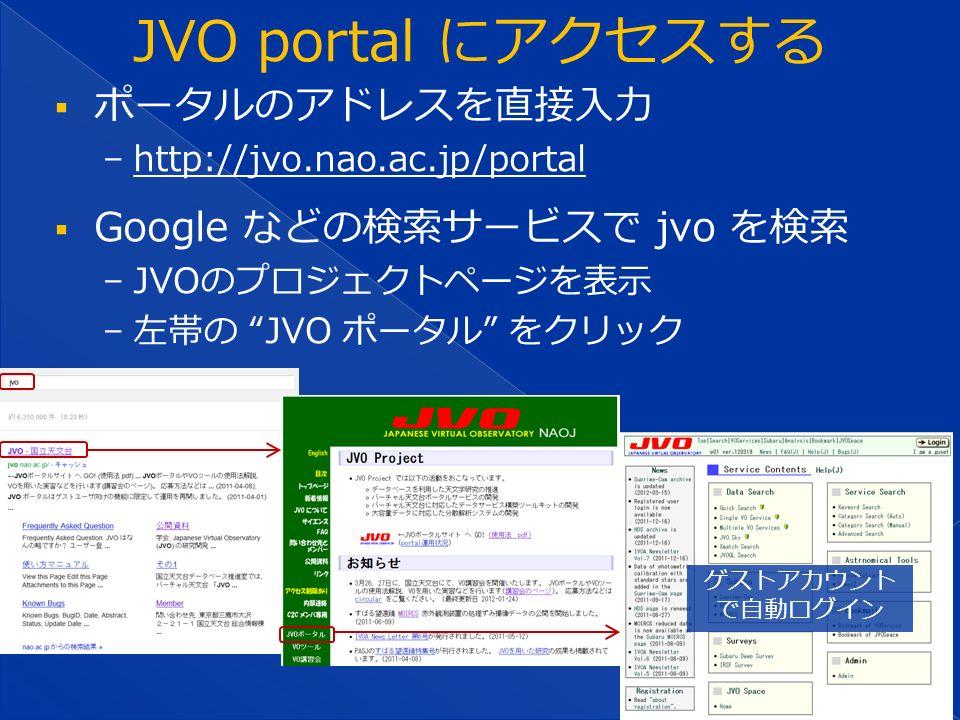  ポータルのアドレスを直接入力 − http://jvo.nao.ac.jp/portal http://jvo.nao.ac.jp/portal  Google などの検索サービスで jvo を検索 − JVOのプロジェクトページを表示 − 左帯の JVO ポータル をクリック ゲストアカウント で自動ログイン