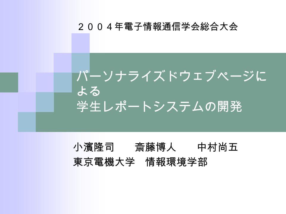 パーソナライズドウェブページに よる 学生レポートシステムの開発 小濱隆司 斎藤博人 中村尚五 東京電機大学 情報環境学部 2004年電子情報通信学会総合大会