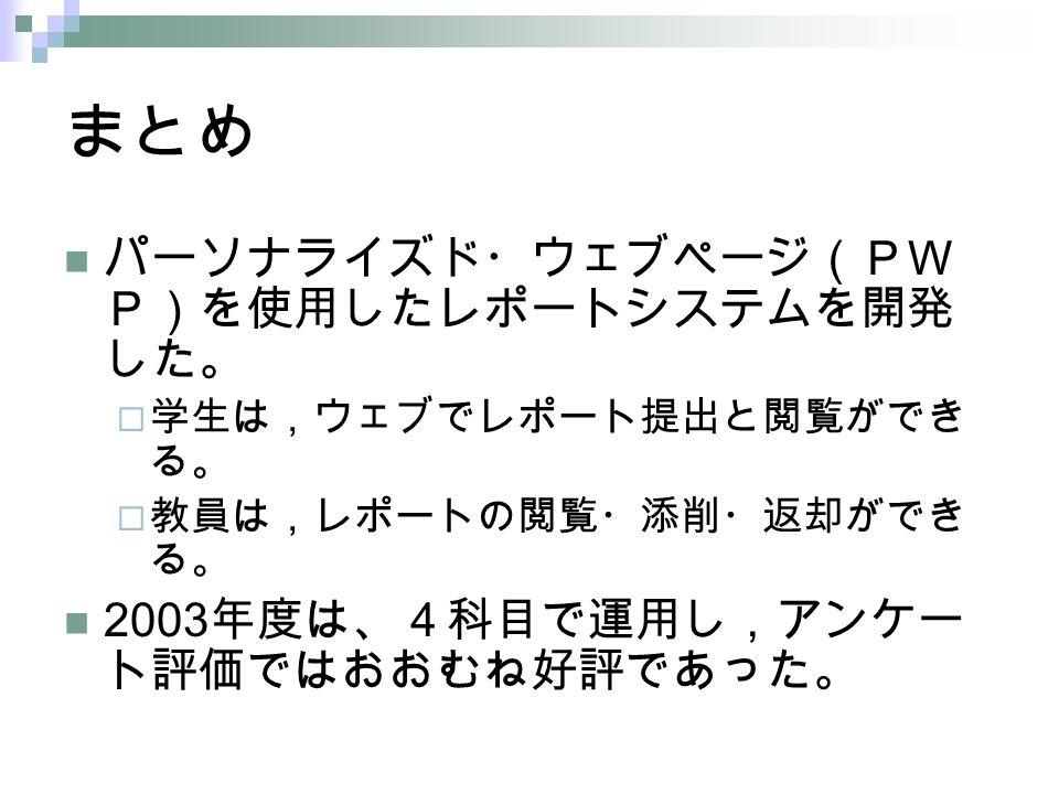 まとめ パーソナライズド・ウェブページ(PW P)を使用したレポートシステムを開発 した。  学生は,ウェブでレポート提出と閲覧ができ る。  教員は,レポートの閲覧・添削・返却ができ る。 2003 年度は、4科目で運用し,アンケー ト評価ではおおむね好評であった。