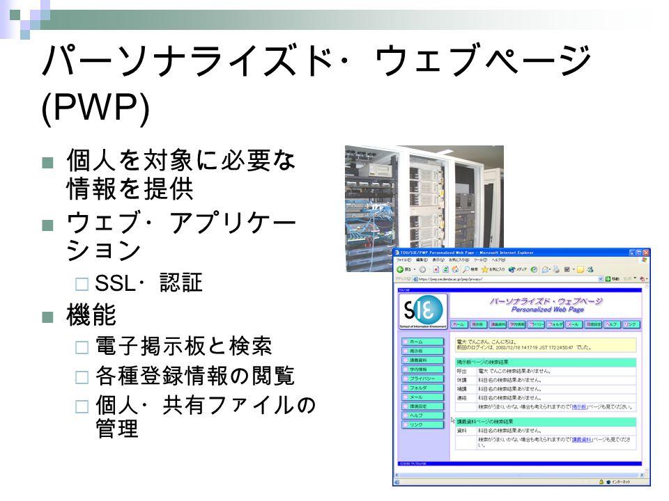 パーソナライズド・ウェブページ (PWP) 個人を対象に必要な 情報を提供 ウェブ・アプリケー ション  SSL ・認証 機能  電子掲示板と検索  各種登録情報の閲覧  個人・共有ファイルの 管理