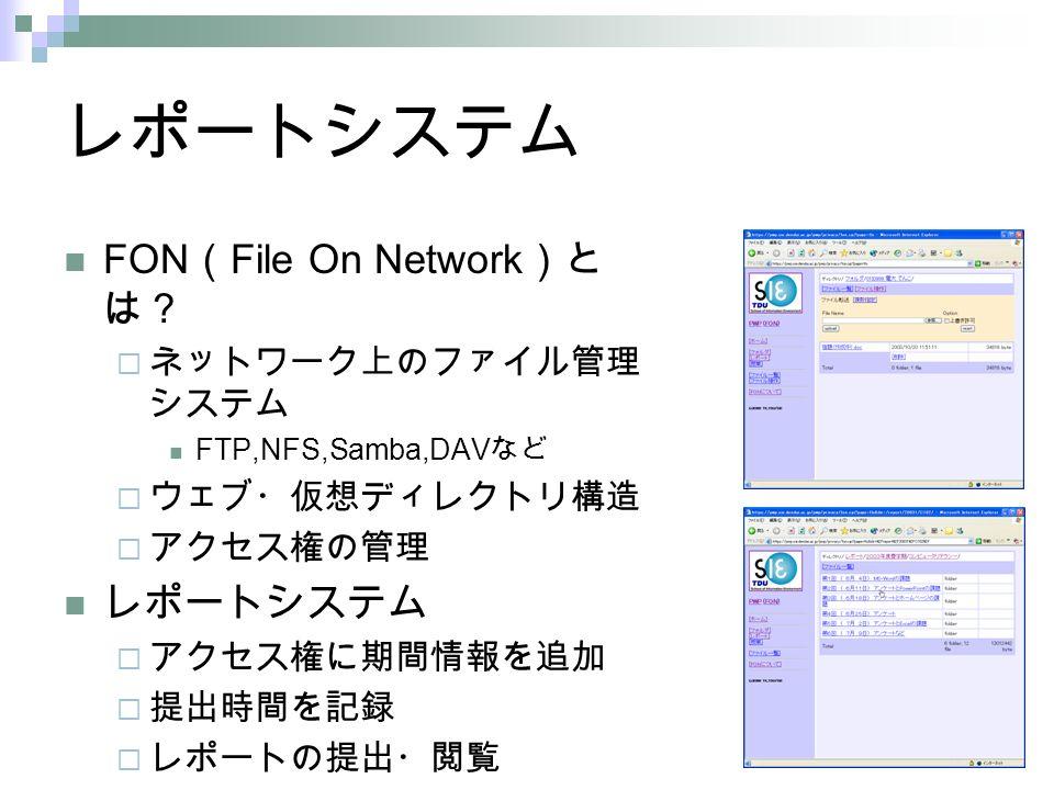レポートシステム FON ( File On Network )と は?  ネットワーク上のファイル管理 システム FTP,NFS,Samba,DAV など  ウェブ・仮想ディレクトリ構造  アクセス権の管理 レポートシステム  アクセス権に期間情報を追加  提出時間を記録  レポートの提出・閲覧