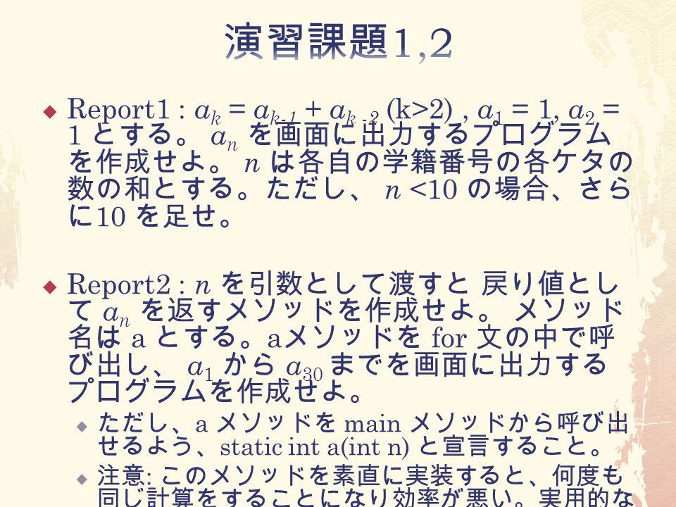  Report1 : a k = a k-1 + a k -2 (k>2), a 1 = 1, a 2 = 1 とする。 a n を画面に出力するプログラム を作成せよ。 n は各自の学籍番号の各ケタの 数の和とする。ただし、 n <10 の場合、さら に 10 を足せ。  Report2 : n を引数として渡すと 戻り値とし て a n を返すメソッドを作成せよ。 メソッド 名は a とする。 a メソッドを for 文の中で呼 び出し、 a 1 から a 30 までを画面に出力する プログラムを作成せよ。  ただし、 a メソッドを main メソッドから呼び出 せるよう、 static int a(int n) と宣言すること。  注意 : このメソッドを素直に実装すると、何度も 同じ計算をすることになり効率が悪い。実用的な プログラムを書くときには工夫すべき。