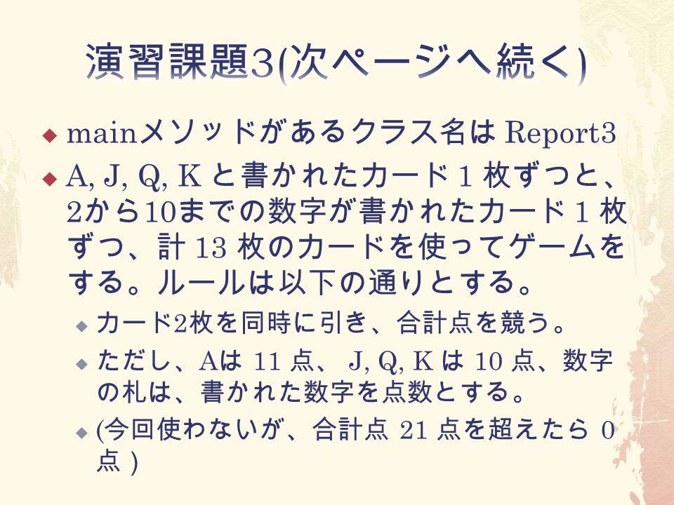  main メソッドがあるクラス名は Report3  A, J, Q, K と書かれたカード 1 枚ずつと、 2 から 10 までの数字が書かれたカード 1 枚 ずつ、計 13 枚のカードを使ってゲームを する。ルールは以下の通りとする。  カード 2 枚を同時に引き、合計点を競う。  ただし、 A は 11 点、 J, Q, K は 10 点、数字 の札は、書かれた数字を点数とする。  ( 今回使わないが、合計点 21 点を超えたら 0 点)