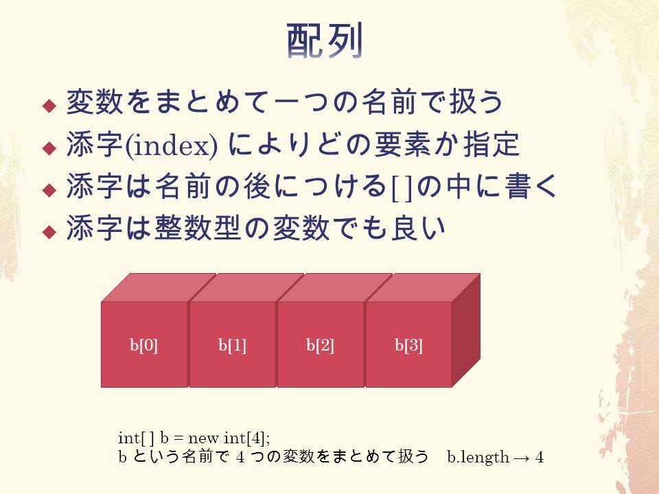  変数をまとめて一つの名前で扱う  添字 (index) によりどの要素か指定  添字は名前の後につける [ ] の中に書く  添字は整数型の変数でも良い b[0]b[1]b[2]b[3] int[ ] b = new int[4]; b という名前で 4 つの変数をまとめて扱う b.length → 4