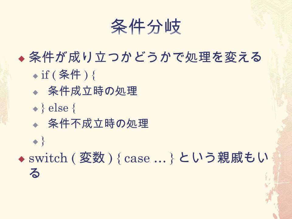  条件が成り立つかどうかで処理を変える  if ( 条件 ) {  条件成立時の処理  } else {  条件不成立時の処理  }  switch ( 変数 ) { case … } という親戚もい る