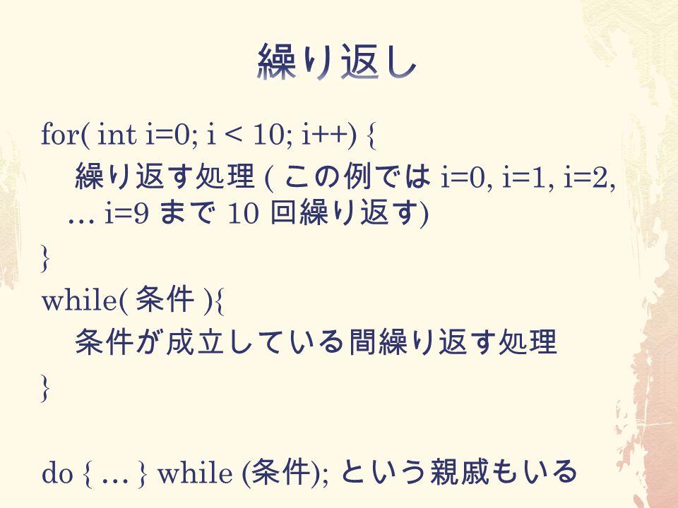 for( int i=0; i < 10; i++) { 繰り返す処理 ( この例では i=0, i=1, i=2, … i=9 まで 10 回繰り返す ) } while( 条件 ){ 条件が成立している間繰り返す処理 } do { … } while ( 条件 ); という親戚もいる
