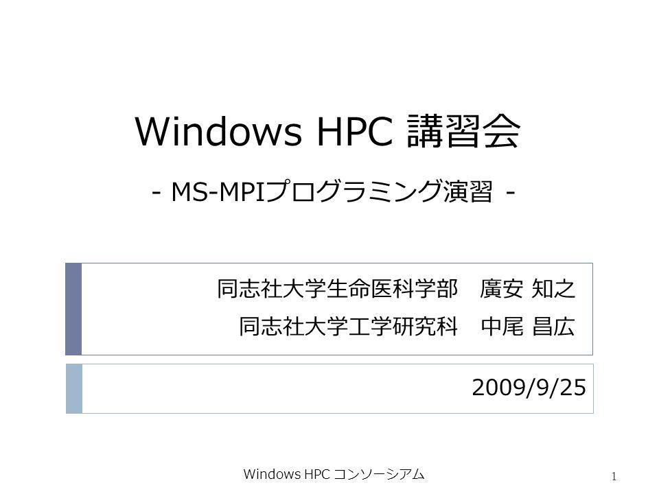 Windows HPC 講習会 2009/9/25 Windows HPC コンソーシアム 1 - MS-MPIプログラミング演習 - 同志社大学生命医科学部 廣安 知之 同志社大学工学研究科 中尾 昌広