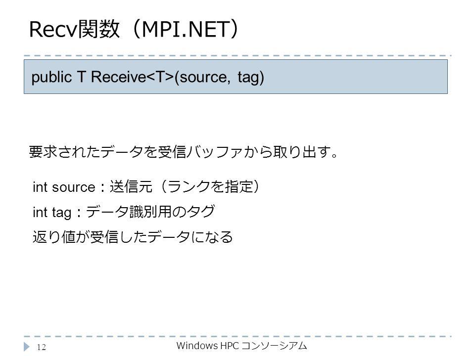 Recv関数(MPI.NET) Windows HPC コンソーシアム 12 public T Receive (source, tag) int source :送信元(ランクを指定) int tag :データ識別用のタグ 返り値が受信したデータになる 要求されたデータを受信バッファから取り出す。
