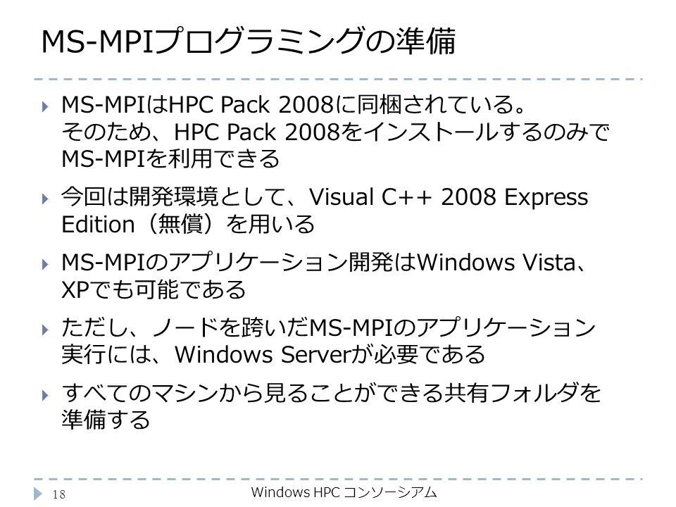MS-MPIプログラミングの準備 Windows HPC コンソーシアム 18  MS-MPIはHPC Pack 2008に同梱されている。 そのため、HPC Pack 2008をインストールするのみで MS-MPIを利用できる  今回は開発環境として、Visual C++ 2008 Express Edition(無償)を用いる  MS-MPIのアプリケーション開発はWindows Vista、 XPでも可能である  ただし、ノードを跨いだMS-MPIのアプリケーション 実行には、Windows Serverが必要である  すべてのマシンから見ることができる共有フォルダを 準備する