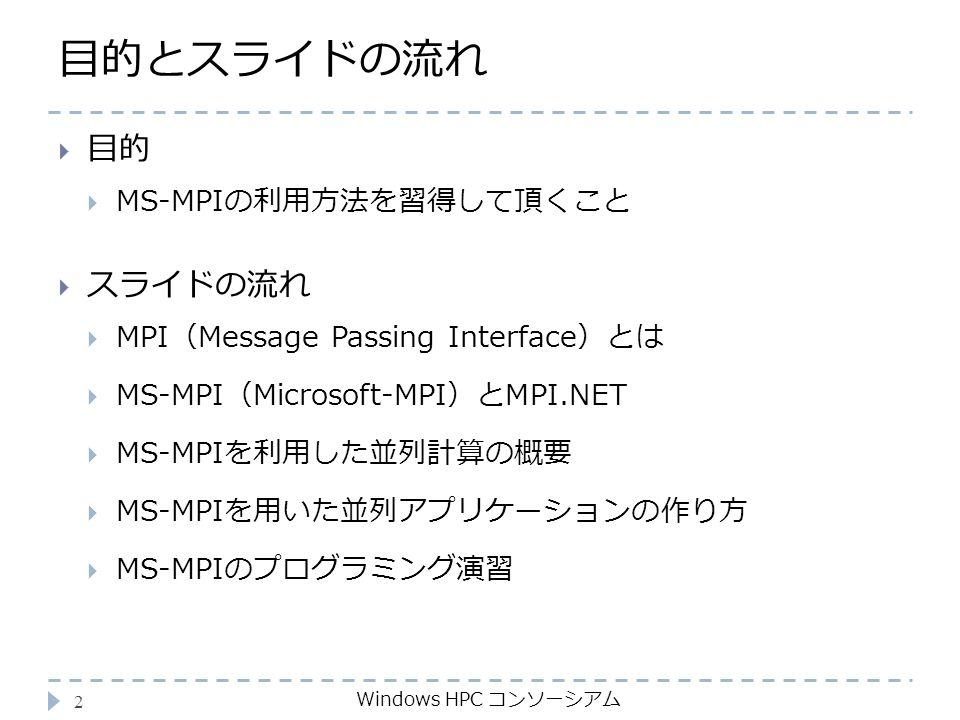 目的とスライドの流れ Windows HPC コンソーシアム 2  目的  MS-MPIの利用方法を習得して頂くこと  スライドの流れ  MPI(Message Passing Interface)とは  MS-MPI(Microsoft-MPI)とMPI.NET  MS-MPIを利用した並列計算の概要  MS-MPIを用いた並列アプリケーションの作り方  MS-MPIのプログラミング演習