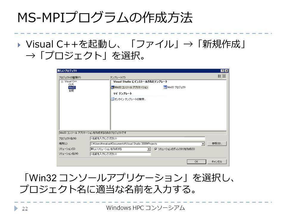 MS-MPIプログラムの作成方法 Windows HPC コンソーシアム 22  Visual C++を起動し、「ファイル」→「新規作成」 →「プロジェクト」を選択。 「 Win32 コンソールアプリケーション」を選択し、 プロジェクト名に適当な名前を入力する。