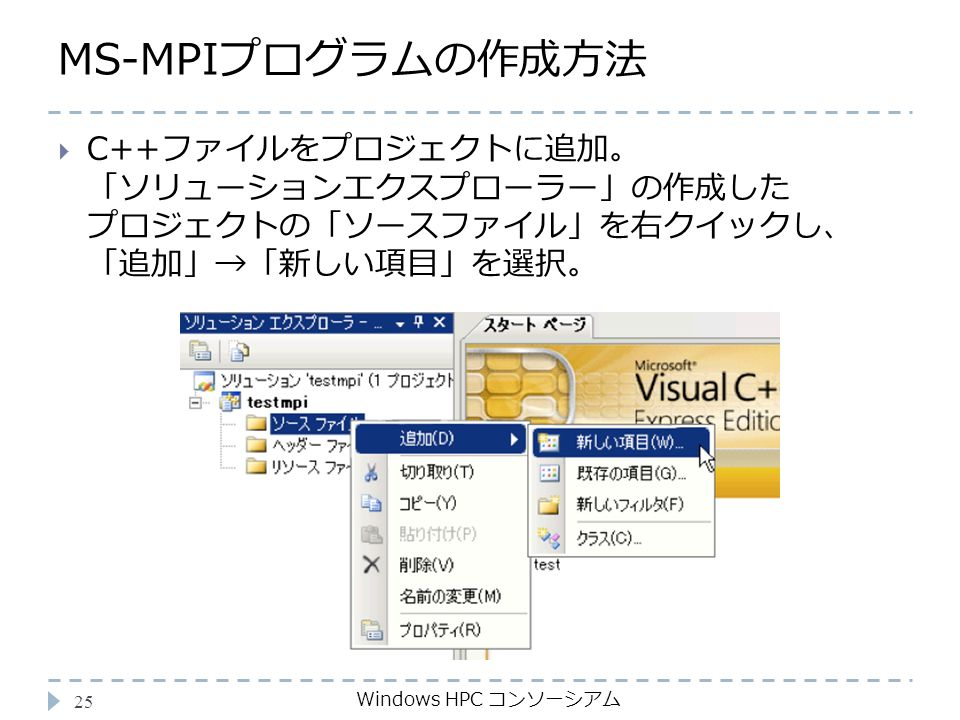 MS-MPIプログラムの作成方法 Windows HPC コンソーシアム 25  C++ファイルをプロジェクトに追加。 「ソリューションエクスプローラー」の作成した プロジェクトの「ソースファイル」を右クイックし、 「追加」→「新しい項目」を選択。