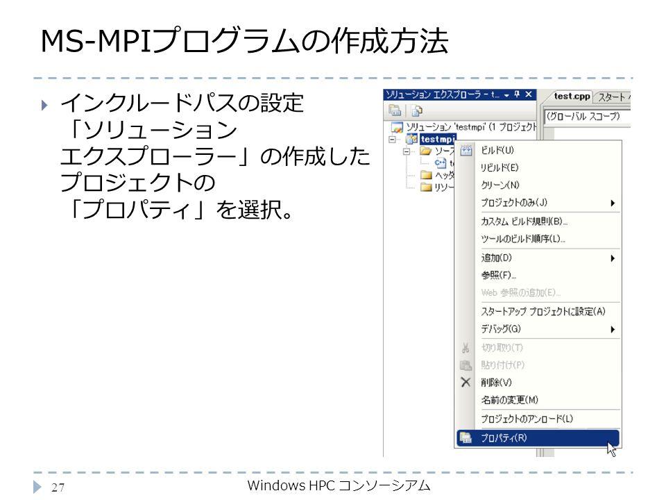 MS-MPIプログラムの作成方法 Windows HPC コンソーシアム 27  インクルードパスの設定 「ソリューション エクスプローラー」の作成した プロジェクトの 「プロパティ」を選択。