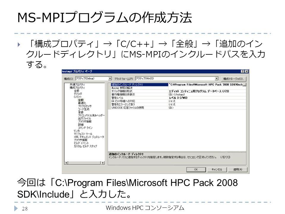 MS-MPIプログラムの作成方法 Windows HPC コンソーシアム 28  「構成プロパティ」→「C/C++」→「全般」→「追加のイン クルードディレクトリ」にMS-MPIのインクルードパスを入力 する。 今回は「 C:\Program Files\Microsoft HPC Pack 2008 SDK\Include 」と入力した。