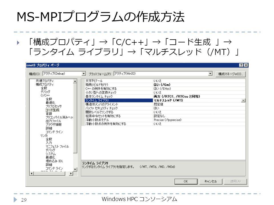 MS-MPIプログラムの作成方法 Windows HPC コンソーシアム 29  「構成プロパティ」→「C/C++」→「コード生成 」→ 「ランタイム ライブラリ」→「マルチスレッド(/MT)」