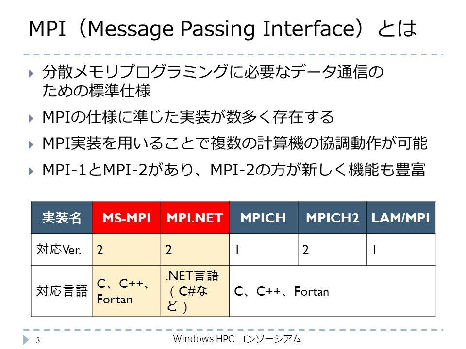 MPI(Message Passing Interface)とは Windows HPC コンソーシアム 3  分散メモリプログラミングに必要なデータ通信の ための標準仕様  MPIの仕様に準じた実装が数多く存在する  MPI実装を用いることで複数の計算機の協調動作が可能  MPI-1とMPI-2があり、MPI-2の方が新しく機能も豊富 実装名 MS-MPIMPI.NETMPICHMPICH2LAM/MPI 対応 Ver.