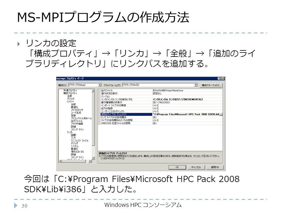 MS-MPIプログラムの作成方法 Windows HPC コンソーシアム 30  リンカの設定 「構成プロパティ」→「リンカ」→「全般」→「追加のライ ブラリディレクトリ」にリンクパスを追加する。 今回は「C:\Program Files\Microsoft HPC Pack 2008 SDK\Lib\i386」と入力した。