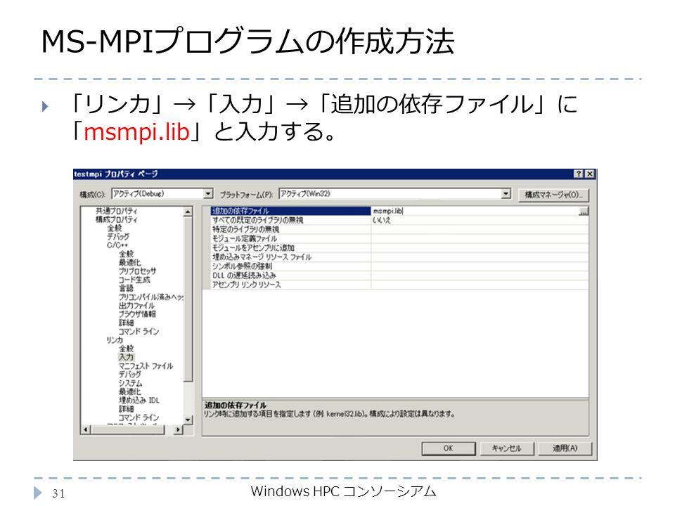 MS-MPIプログラムの作成方法 Windows HPC コンソーシアム 31  「リンカ」→「入力」→「追加の依存ファイル」に 「msmpi.lib」と入力する。