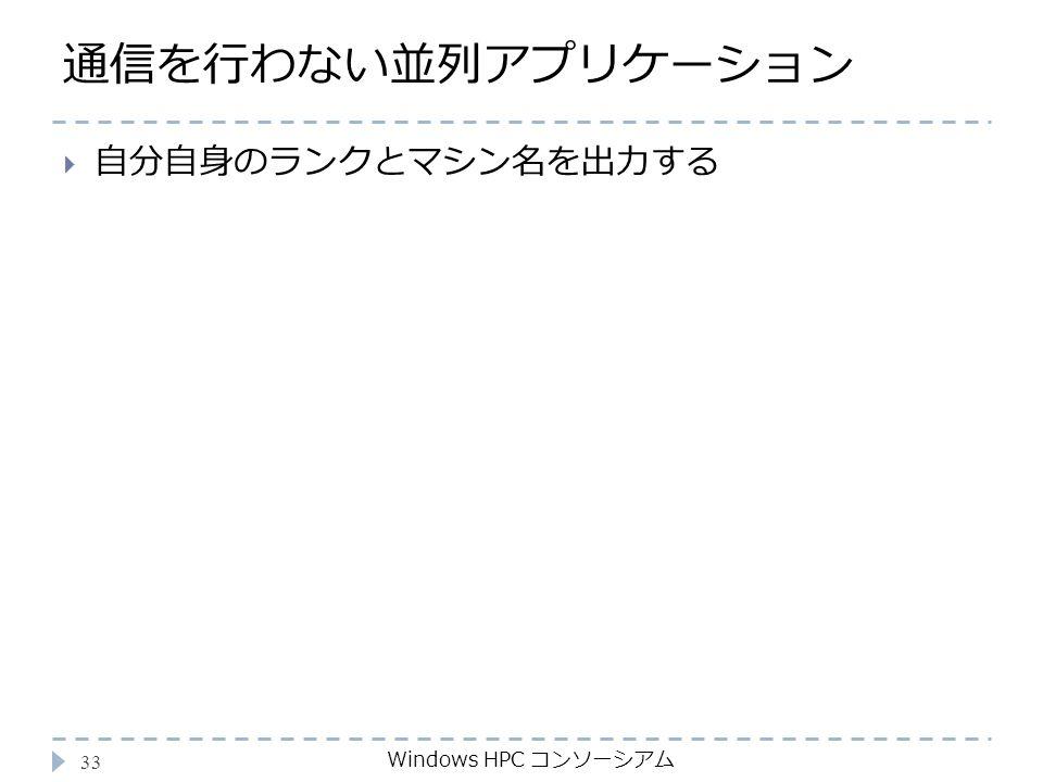 通信を行わない並列アプリケーション Windows HPC コンソーシアム 33  自分自身のランクとマシン名を出力する